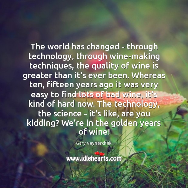 The world has changed – through technology, through wine-making techniques, the quality Image
