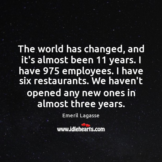 The world has changed, and it's almost been 11 years. I have 975 employees. Emeril Lagasse Picture Quote