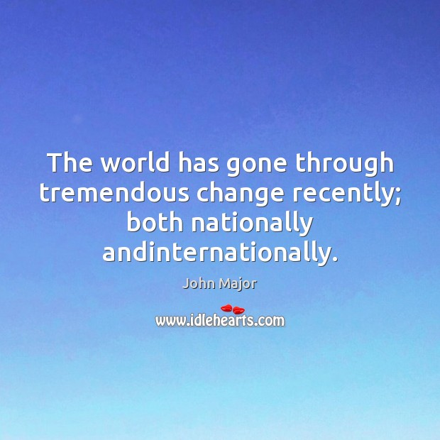 The world has gone through tremendous change recently; both nationally andinternationally. John Major Picture Quote