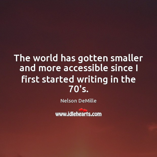 The world has gotten smaller and more accessible since I first started Nelson DeMille Picture Quote