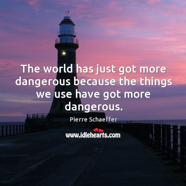 The world has just got more dangerous because the things we use have got more dangerous. Pierre Schaeffer Picture Quote