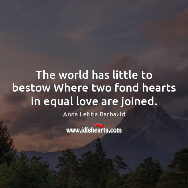Image, The world has little to bestow Where two fond hearts in equal love are joined.
