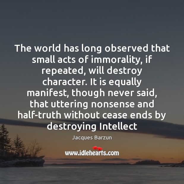 The world has long observed that small acts of immorality, if repeated, Image