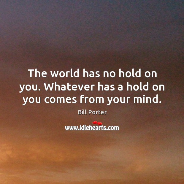The world has no hold on you. Whatever has a hold on you comes from your mind. Bill Porter Picture Quote