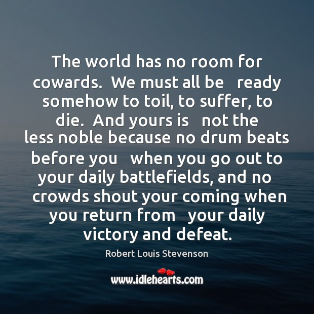 The world has no room for cowards.  We must all be   ready Robert Louis Stevenson Picture Quote