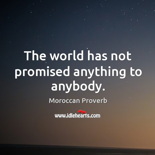The world has not promised anything to anybody. Moroccan Proverbs Image