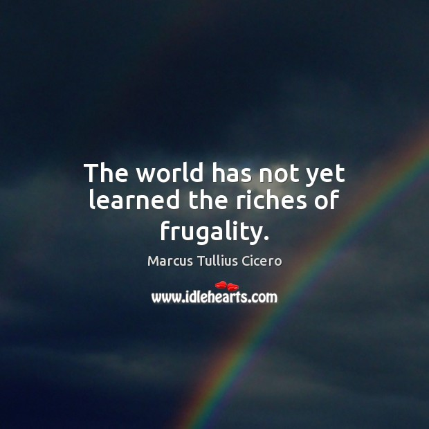 The world has not yet learned the riches of frugality. Marcus Tullius Cicero Picture Quote