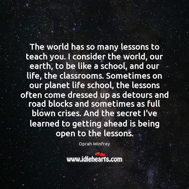 The world has so many lessons to teach you. I consider the Oprah Winfrey Picture Quote