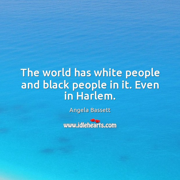 The world has white people and black people in it. Even in Harlem. Angela Bassett Picture Quote