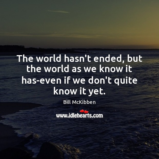 The world hasn't ended, but the world as we know it has-even Bill McKibben Picture Quote