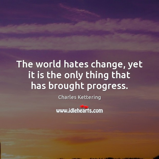 The world hates change, yet it is the only thing that has brought progress. Charles Kettering Picture Quote