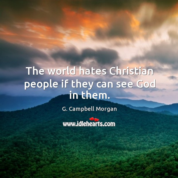 The world hates Christian people if they can see God in them. G. Campbell Morgan Picture Quote