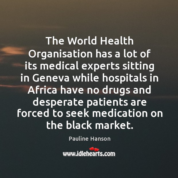 The world health organisation has a lot of its medical experts sitting in geneva while Black Market Quotes Image