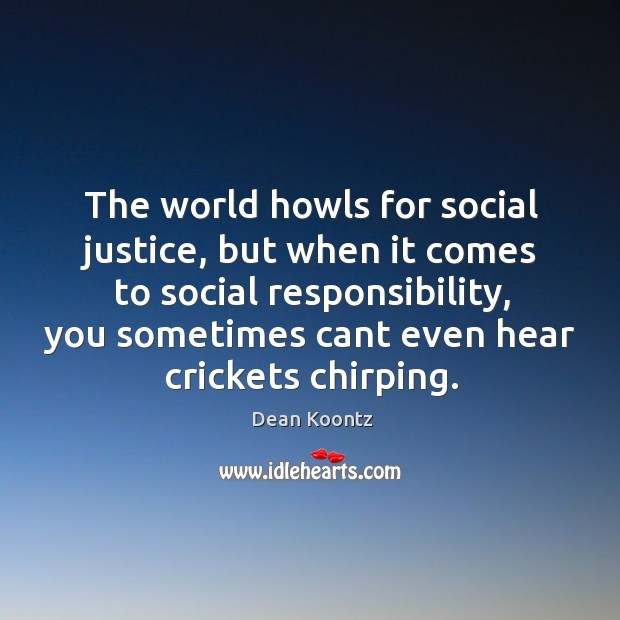 The world howls for social justice, but when it comes to social Social Responsibility Quotes Image
