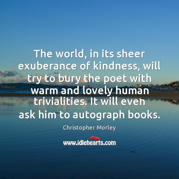 The world, in its sheer exuberance of kindness, will try to bury Image