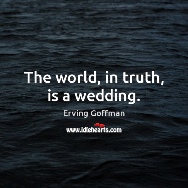 The world, in truth, is a wedding. Image