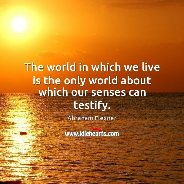 The world in which we live is the only world about which our senses can testify. Image