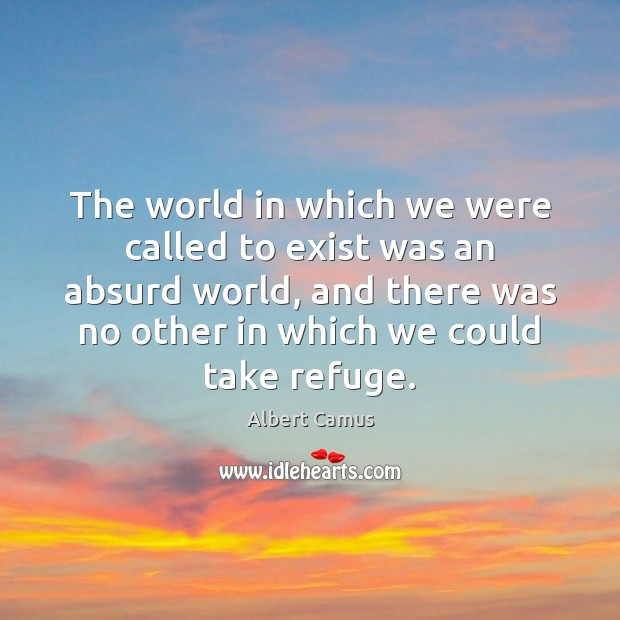 The world in which we were called to exist was an absurd Image