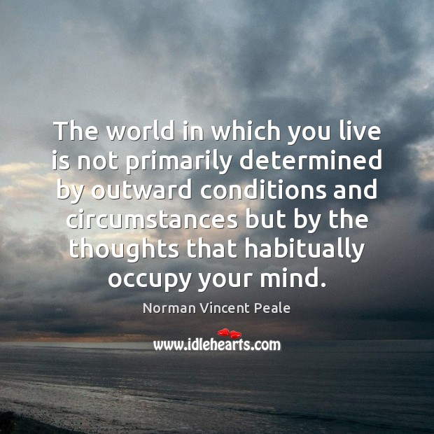 The world in which you live is not primarily determined by outward Norman Vincent Peale Picture Quote