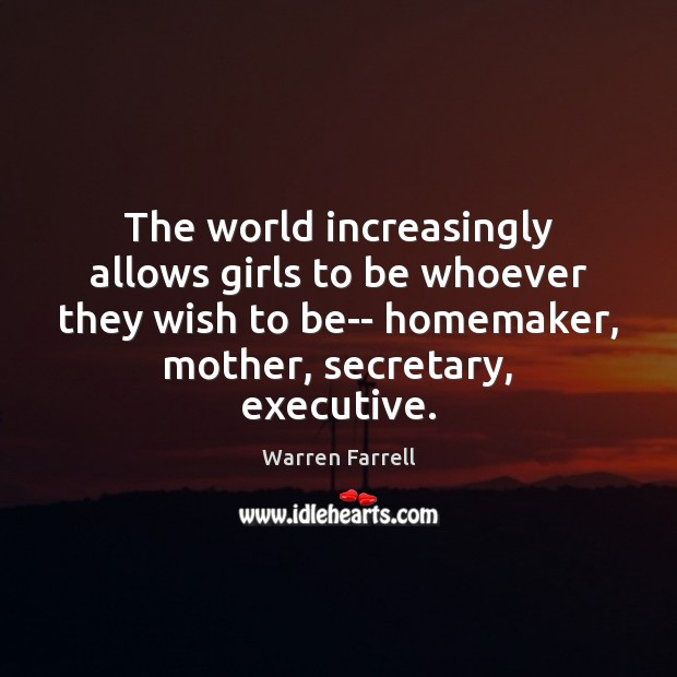 The world increasingly allows girls to be whoever they wish to be– Warren Farrell Picture Quote