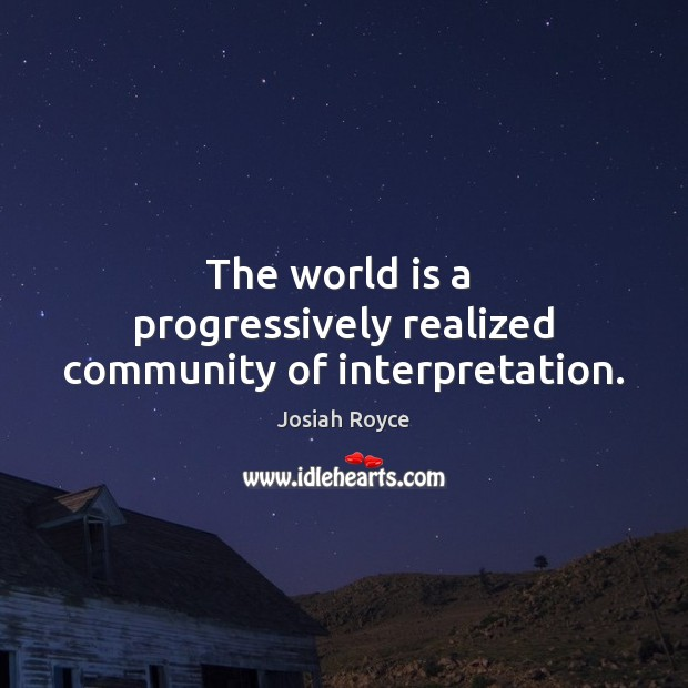 The world is a  progressively realized community of interpretation. Josiah Royce Picture Quote