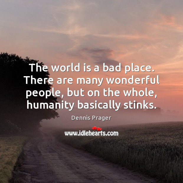 The world is a bad place. There are many wonderful people, but Image