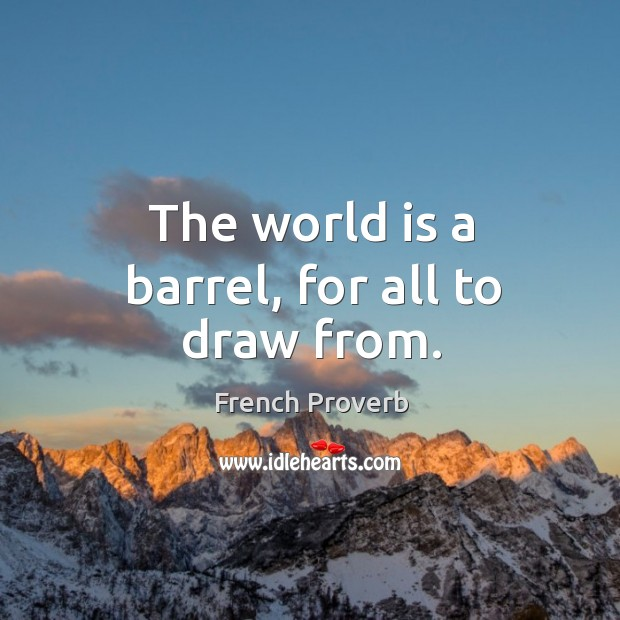 The world is a barrel, for all to draw from. Image