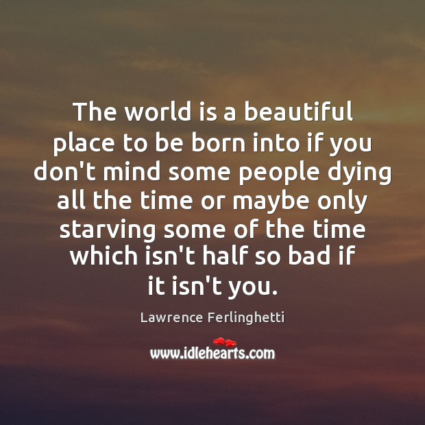 The world is a beautiful place to be born into if you Lawrence Ferlinghetti Picture Quote