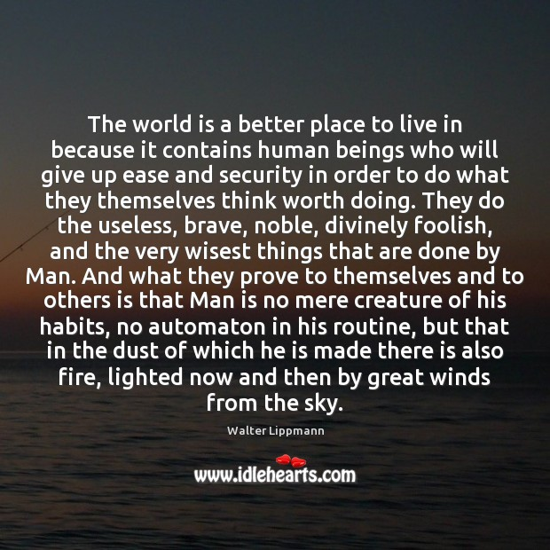 The world is a better place to live in because it contains Walter Lippmann Picture Quote