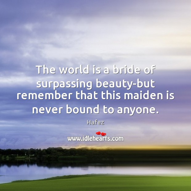 The world is a bride of surpassing beauty-but remember that this maiden Image