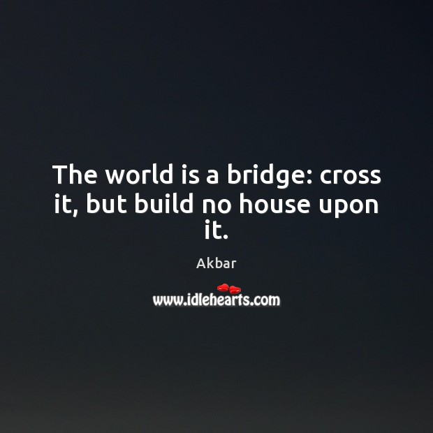 Image, The world is a bridge: cross it, but build no house upon it.