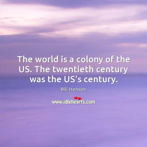 Image, The world is a colony of the US. The twentieth century was the US's century.