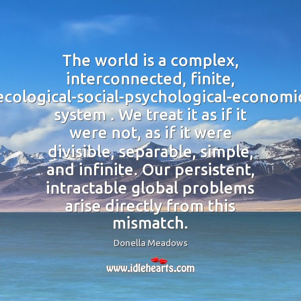 The world is a complex, interconnected, finite, ecological-social-psychological-economic system . We treat it Donella Meadows Picture Quote