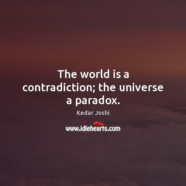 Image, The world is a contradiction; the universe a paradox.