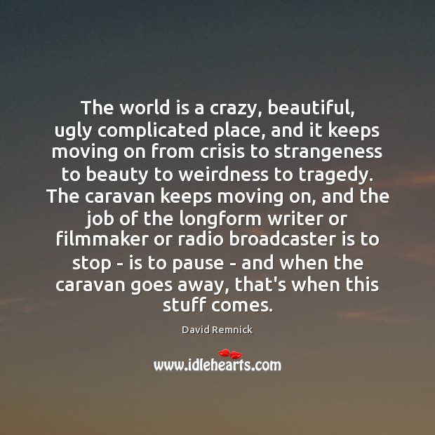 The world is a crazy, beautiful, ugly complicated place, and it keeps Moving On Quotes Image