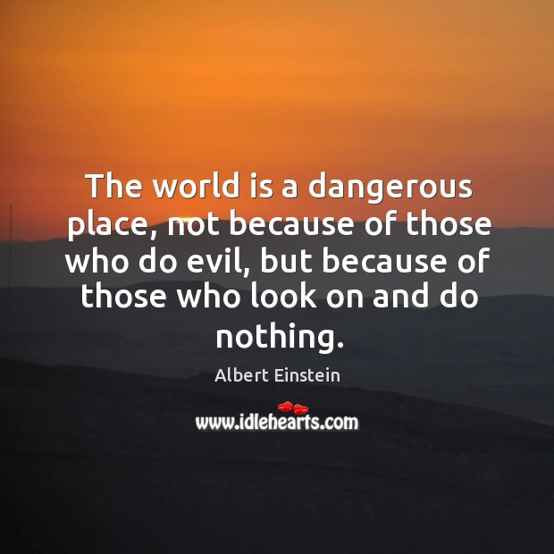 Image about The world is a dangerous place, not because of those who do evil, but because of those who look on and do nothing.