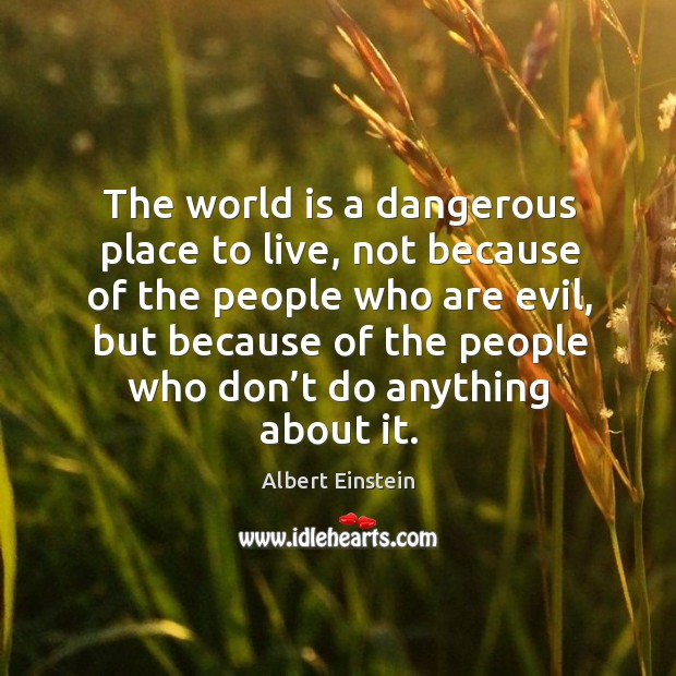 Image, The world is a dangerous place to live, not because of the people who are evil