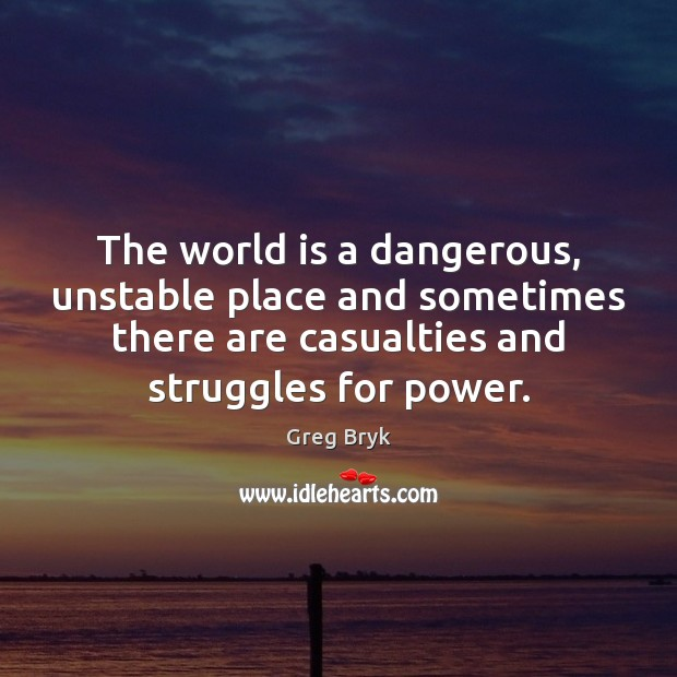 The world is a dangerous, unstable place and sometimes there are casualties Greg Bryk Picture Quote