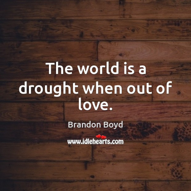 The world is a drought when out of love. Brandon Boyd Picture Quote