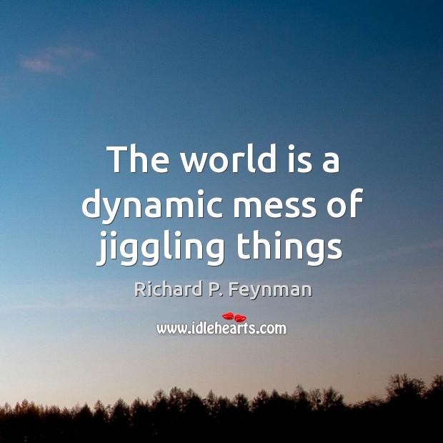 The world is a dynamic mess of jiggling things Image
