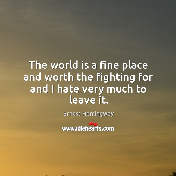The world is a fine place and worth the fighting for and I hate very much to leave it. Image