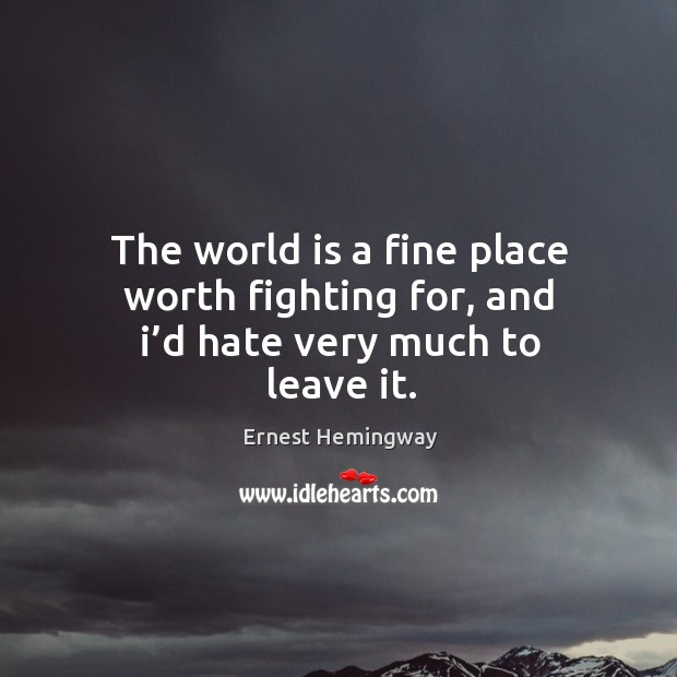 The world is a fine place worth fighting for, and I'd hate very much to leave it. Image