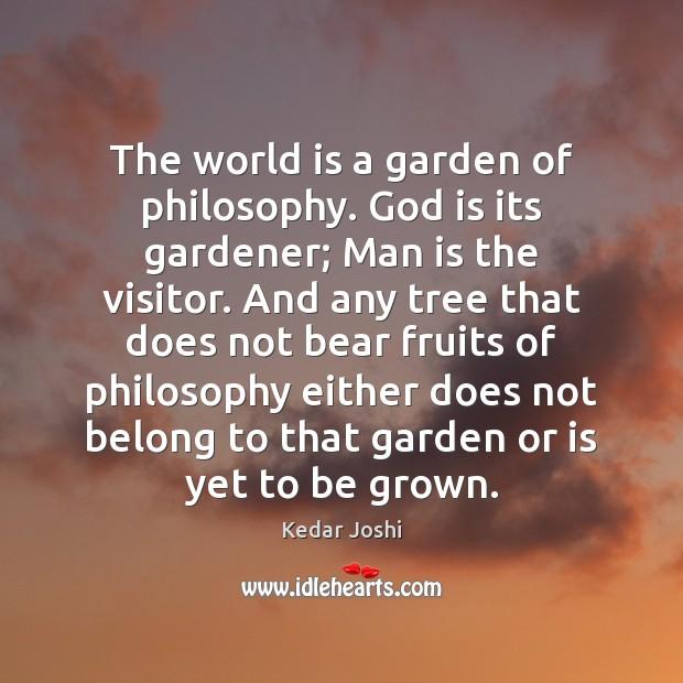The world is a garden of philosophy. God is its gardener; Man Kedar Joshi Picture Quote