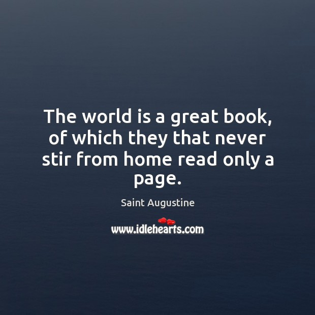 The world is a great book, of which they that never stir from home read only a page. Saint Augustine Picture Quote