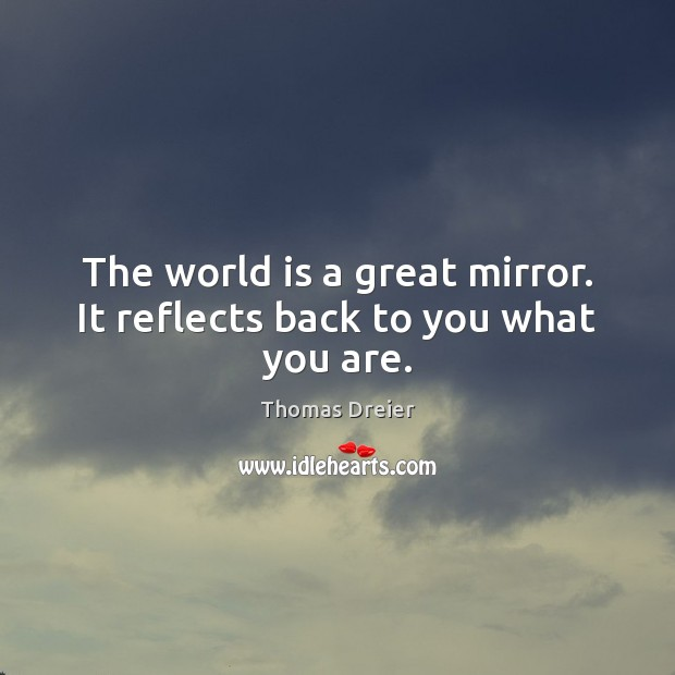 Image, The world is a great mirror. It reflects back to you what you are.