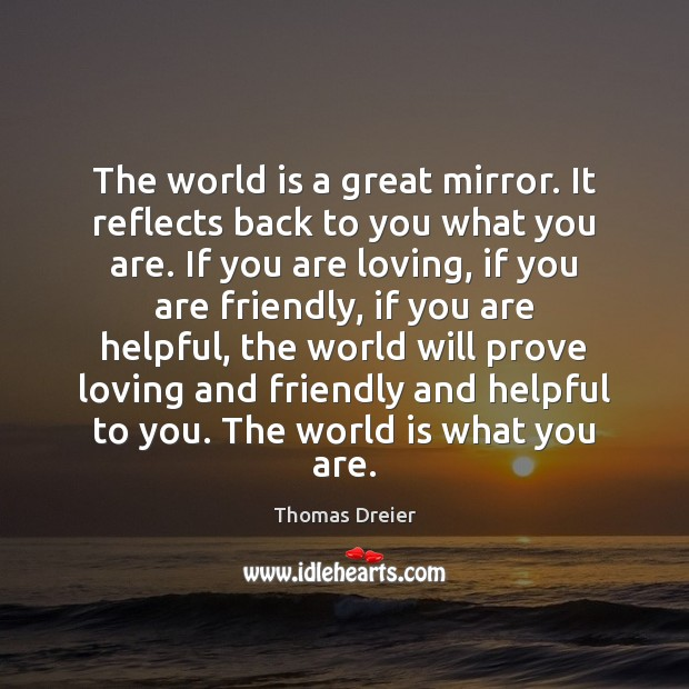 Image, The world is a great mirror. It reflects back to you what