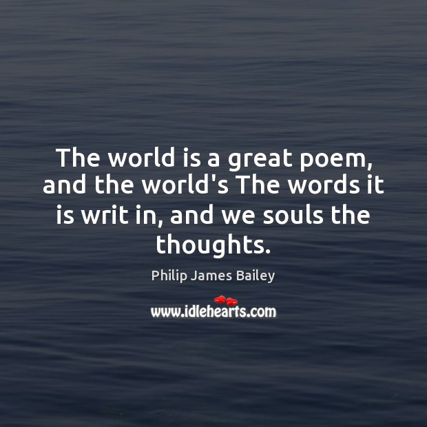 The world is a great poem, and the world's The words it Philip James Bailey Picture Quote