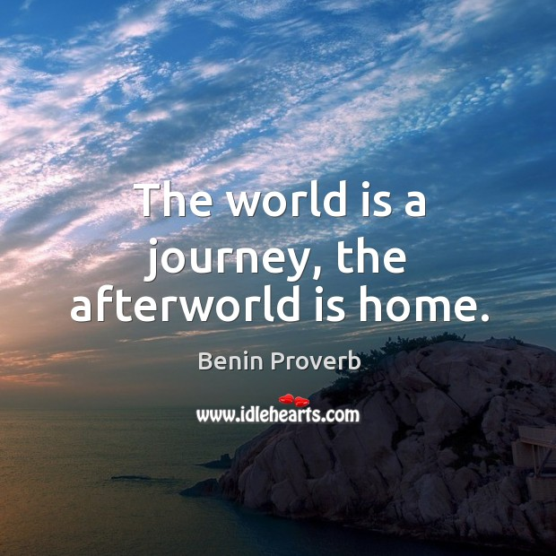 The world is a journey, the afterworld is home. Benin Proverbs Image