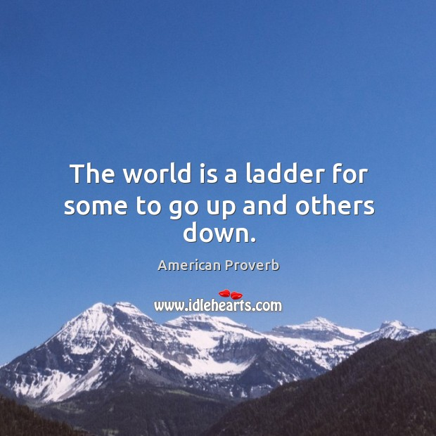The world is a ladder for some to go up and others down. Image