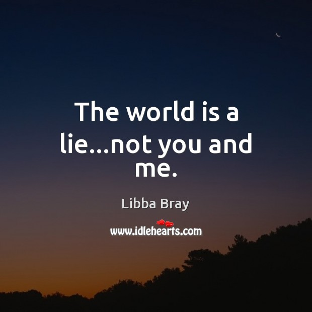 The world is a lie…not you and me. Libba Bray Picture Quote